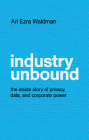 Industry Unbound: The Inside Story of Privacy, Data, and Corporate Power Cover Image
