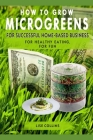 How to Grow Microgreens: For Successful Home-Based Business, for Healthy Eating, for Fun Cover Image