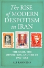 The Rise of Modern Despotism in Iran: The Shah, the Opposition, and the US, 1953–1968 Cover Image