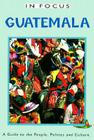 Guatemala in Focus: A Guide to the People, Politics and Culture (In Focus Guides) Cover Image