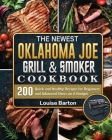 The Newest Oklahoma Joe Grill & Smoker Cookbok: 200 Quick and Healthy Recipes for Beginners and Advanced Users on A Budget Cover Image