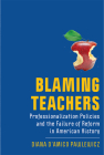 Blaming Teachers: Professionalization Policies and the Failure of Reform in American History (New Directions in the History of Education) Cover Image
