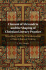 Clement of Alexandria and the Shaping of Christian Literary Practice: Miscellany and the Transformation of Greco-Roman Writing Cover Image