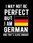 I May Not Be Perfect But I Am German And That's Close Enough!: Funny Notebook 100 Pages 8.5x11 Notebook German Family Heritage Germany Gifts Cover Image