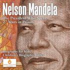Nelson Mandela: The President Who Spent 27 Years in Prison - Biography for Kids - Children's Biography Books Cover Image