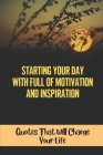 Starting Your Day With Full Of Motivation And Inspiration: Quotes That Will Change Your Life: Daily Good Morning Inspirational Quotes Cover Image