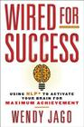Wired for Success: Using NLP* to Activate Your Brain for Maximum Achievement Cover Image