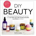 DIY Beauty: Easy, All-Natural Recipes Based on Your Favorites from Lush, Kiehl's, Burt's Bees, Bumble and bumble, Laura Mercier, and More! Cover Image
