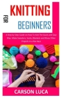 Knitting for Beginners: A Step by Step Guide on How To Knit The Quick and Easy Way. Make Sweaters, Socks, Blankets and Many Other Projects in Cover Image