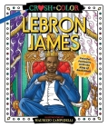Crush and Color: LeBron James: Colorful Fantasies with the King of Basketball (Crush + Color) Cover Image