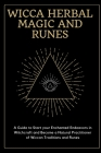Wicca Herbal Magic and Runes: A Guide to Start your Enchanted Endeavors in Witchcraft and Become a Natural Practitioner of Wiccan Traditions and Run Cover Image