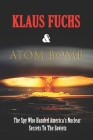 Klaus Fuchs & Atom Bomb: The Spy Who Handed America's Nuclear Secrets To The Soviets: Klaus Fuchs Book Cover Image