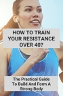 How To Train Your Resistance Over 40?: The Practical Guide To Build And Form A Strong Body: Strength Training At Home Without Equipment Cover Image