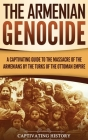 The Armenian Genocide: A Captivating Guide to the Massacre of the Armenians by the Turks of the Ottoman Empire Cover Image