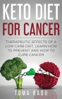Keto Diet for Cancer: Therapeutic Effects of a Low Carb Diet, Learn How to Prevent and How to Cure Cancer Cover Image