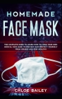 Homemade Face Mask: The Complete Guide To Learn How to Make Your Own Medical Face Mask to Prevent and Protect Yourself from Viruses and St Cover Image