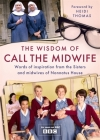 The Wisdom of Call The Midwife: Words of love, loss, friendship, family and more, from the Sisters and midwives of Nonnatus House Cover Image