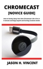 CHROMECAST [Novice Guide]: How to Seemly Setup Your New Chromecast Like A Pro in 5 minutes and Enjoy Superb and Exciting Contents Online Cover Image
