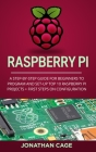 Raspberry Pi: A Step-by-Step Guide For Beginners to Program and Set-Up Top 10 Raspberry Pi Projects + First Steps on Configuration Cover Image
