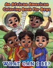 An African American Coloring Book For Boys: What Can I Be?: Inspirational Career Coloring Book For Little Black & Brown Boys: What Will You Be: What C Cover Image