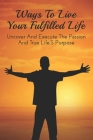 Ways To Live Your Fulfilled Life: Uncover And Execute The Passion And True Life'S Purpose: What Can Happen If You Don'T Act On Your Dreams Cover Image