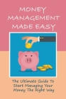 Money Management Made Easy: The Ultimate Guide To Start Managing Your Money The Right Way: Personal Finance For Beginners Cover Image
