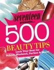 Seventeen Presents... 500 Beauty Tips: Look Your Best for School, Weekend, Parties & More! Cover Image