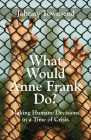 What Would Anne Frank Do?: Making Humane Decisions in a Time of Crisis Cover Image