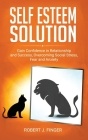 Self Esteem Solution: Gain Confidence in Relationship, Success and Overcoming Social Stress, Fear, and Anxiety Cover Image