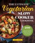 The Ultimate Vegetarian Slow Cooker Cookbook: 200 Flavorful and Filling Meatless Recipes That Prep Fast and Cook Slow Cover Image