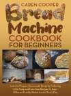Bread Machine Cookbook for Beginners: A Foolproof Guide with 500 Easy-to-Follow Recipes to Make Delicious Homemade Bread and Cook for Fun for Your Fam Cover Image