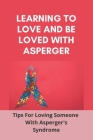Learning To Love, And Be Loved With Asperger: Tips For Loving Someone With Asperger's Syndrome: Neurodiverse Marriage Cover Image