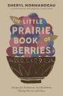 The Little Prairie Book of Berries: Recipes for Saskatoons, Sea Buckthorn, Haskap Berries and More Cover Image