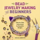 Bead Jewelry Making for Beginners: Step-By-Step Instructions for Beautiful Designs Cover Image