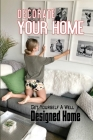 Decorate Your Home: Get Yourself A Well Designed Home: The Ultimate Guide To Interior Design Cover Image