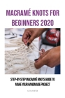Macramé Knots for Beginners 2020: Step-by-Step Macramé Knots Guide to Make Your Handmade Project Cover Image