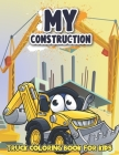My Construction Truck Coloring Book for Kids: Awesome Construction Machinery, Trucks, Cranes, Dump Trucks, Cement Trucks and More Trucks Coloring Book Cover Image