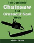 The Complete Chainsaw and Crosscut Saw Book (Legacy Edition): Saw Equipment, Technique, Use, Maintenance, And Timber Work Cover Image