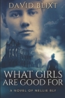 What Girls Are Good For: A Novel of Nellie Bly Cover Image