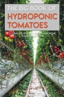 The Big Book Of Hydroponic Tomatoes: A Complete Guide To Grow Hydroponic Tomatoes At Home: Hydroponic Farming At Home Cover Image