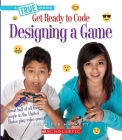 Designing a Game (A True Book: Get Ready to Code) Cover Image