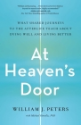 At Heaven's Door: What Shared Journeys to the Afterlife Teach About Dying Well and Living Better Cover Image