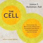 The Cell Lib/E: Discovering the Microscopic World That Determines Our Health, Our Consciousness, and Our Future Cover Image