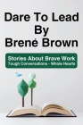 Dare To Lead By Brené Brown: Stories About Brave Work - Tough Conversations - Whole Hearts: Dare To Lead Brave Work Cover Image