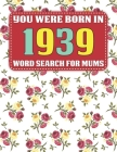 You Were Born In 1939: Word Search For Mums: Word Search Book for Adults And Mums Large Print with 1600+ Cleverly Hidden Words Searches In 85 Cover Image