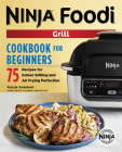 The Official Ninja Foodi Grill Cookbook for Beginners: 75 Recipes for Indoor Grilling and Air Frying Perfection Cover Image