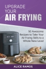 Upgrade Your Air Frying: 50 Awesome Recipes to Take Your Air Frying Skills to a Whole New Level Cover Image