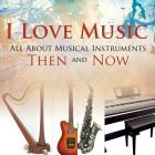 I Love Music: All About Musical Instruments Then and Now Cover Image