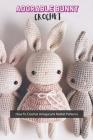 Adorable Bunny Crochet: How To Crochet Amigurumi Rabbit Patterns: Adorable Bunny Crochet Cover Image