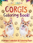 Corgis Coloring Book! A Unique Collection Of Coloring Pages Cover Image